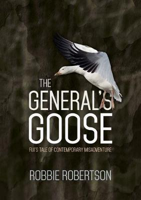 The General's Goose: Fiji's tale of contemporary misadventure - Robertson, Robbie