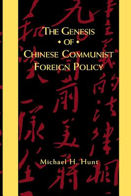 The Genesis of Chinese Communist Foreign Policy - Hunt, Michael