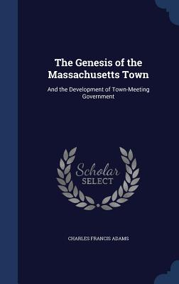 The Genesis of the Massachusetts Town: And the Development of Town-Meeting Government - Adams, Charles Francis
