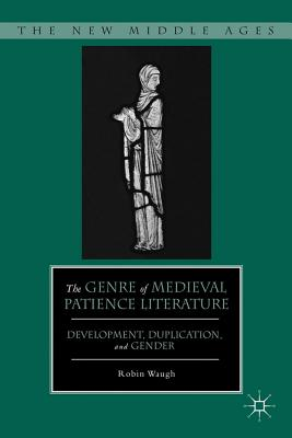 The Genre of Medieval Patience Literature: Development, Duplication, and Gender - Waugh, Robin