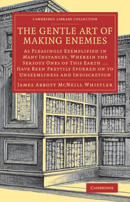 The Gentle Art of Making Enemies: As Pleasingly Exemplified in Many Instances, Wherein the Serious Ones of This Earth...Have Been Prettily Spurred on to Unseemliness and Indiscretion, While Overcome by an Undue Sense of Right - Whistler, James Abbott McNeill