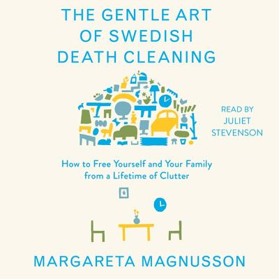 The Gentle Art of Swedish Death Cleaning: How to Free Yourself and Your Family from a Lifetime of Clutter - Magnusson, Margareta, and Stevenson, Juliet (Read by)