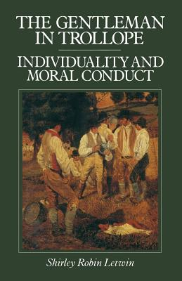 The Gentleman in Trollope: Individuality and Moral Conduct - Letwin, Shirley Robin, Dr.