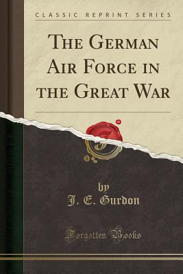The German Air Force in the Great War (Classic Reprint) - Gurdon, J E