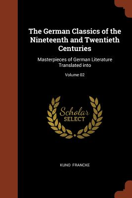 The German Classics of the Nineteenth and Twentieth Centuries: Masterpieces of German Literature Translated Into; Volume 02 - Francke, Kuno