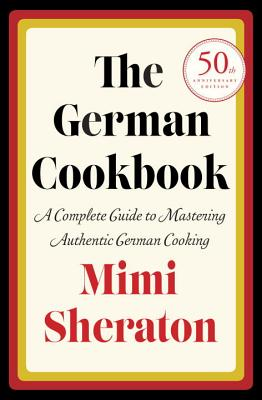 The German Cookbook: A Complete Guide to Mastering Authentic German Cooking - Sheraton, Mimi