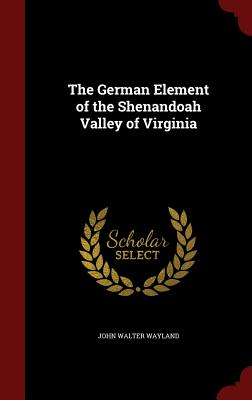 The German Element of the Shenandoah Valley of Virginia - Wayland, John Walter