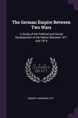 The German Empire Between Two Wars: A Study of the Political and Social Development of the Nation Between 1871 and 1914 - Fife, Robert Herndon