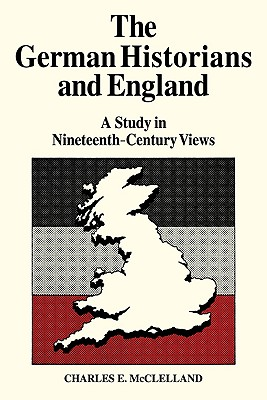 The German Historians and England: A Study in Nineteenth-Century Views - McLelland, Charles E