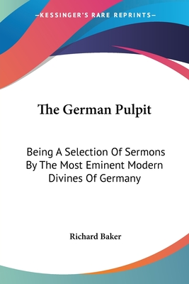 The German Pulpit: Being a Selection of Sermons by the Most Eminent Modern Divines of Germany - Baker, Richard (Translated by)