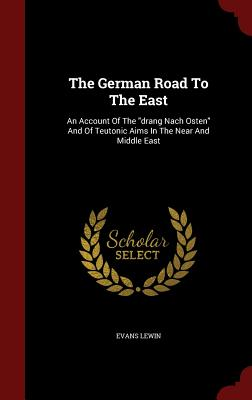 The German Road to the East: An Account of the Drang Nach Osten and of Teutonic Aims in the Near and Middle East - Lewin, Evans