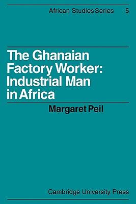 The Ghanaian Factory Worker: Industrial Man in Africa - Peil, Margaret