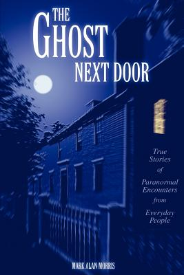 The Ghost Next Door: True Stories of Paranormal Encounters from Everyday People - Morris, Mark Alan