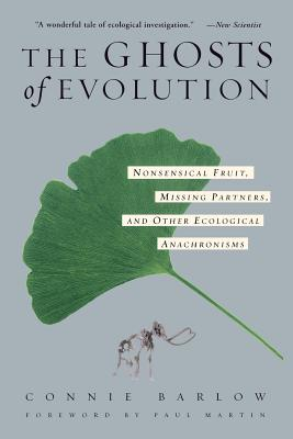 The Ghosts of Evolution Nonsensical Fruit, Missing Partners, and Other Ecological Anachronisms - Barlow, Connie, and Martin, Paul