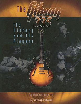 The Gibson 335: Its History and Its Players - Ingram, Adrian, and Summers, Andy (Foreword by)
