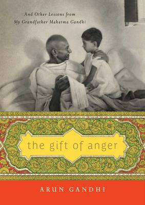 The Gift of Anger: And Other Lessons from My Grandfather Mahatma Gandhi - Gandhi, Arun