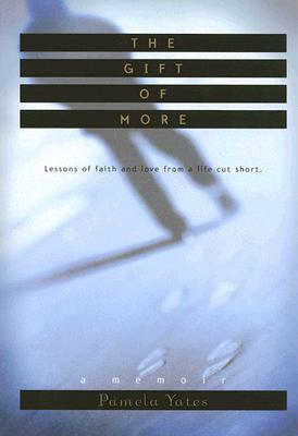 The Gift of More: Lessons of Faith and Love from a Life Cut Short - Yates, Pamela