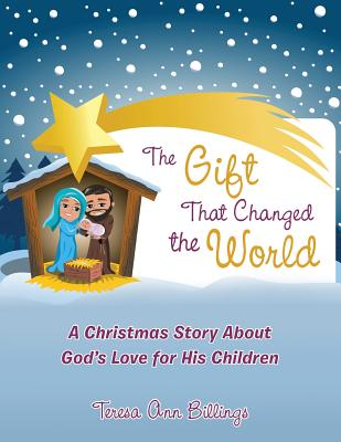 The Gift That Changed the World: A Christmas Story about God's Love for His Children - Billings, Teresa Ann