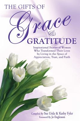 The Gifts of Grace & Gratitude: Inspirational Stories of Women Who Transformed Their Lives by Living in the Space of Appreciation, Trust, and Faith - Urda, Sue