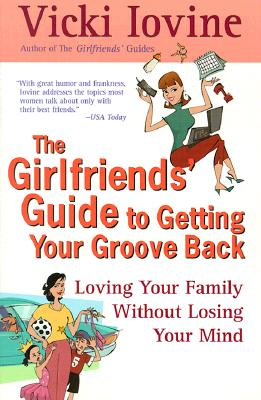 The Girlfriend's Guide to Getting Your Groove Back: Loving Your Family without Losing Your Mind - Iovine, Vicki
