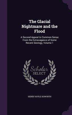 The Glacial Nightmare and the Flood: A Second Appeal to Common Sense from the Extravagance of Some Recent Geology, Volume 1 - Howorth, Henry Hoyle, Sir