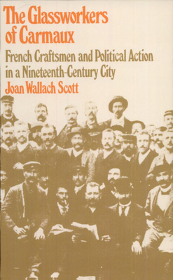The Glassworkers of Carmaux: French Craftsmen and Political Action in a Nineteenth-Century City - Scott, Joan Wallach