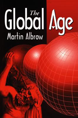 The Global Age: State and Society Beyond Modernity - Albrow, Martin, Professor