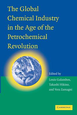The Global Chemical Industry in the Age of the Petrochemical Revolution - Galambos, Louis, and Hikino, Takashi, and Zamagni, Vera
