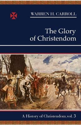 The Glory of Christendom, 1100-1517: A History of Christendom (Vol. 3) - Carroll, Warren H