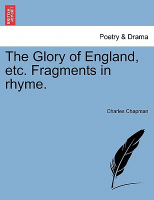 The Glory of England, Etc. Fragments in Rhyme. - Chapman, Charles