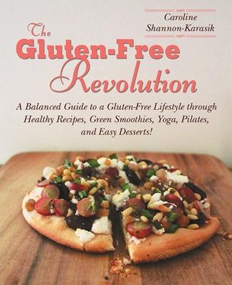 The Gluten-Free Revolution: A Balanced Guide to a Gluten-Free Lifestyle Through Healthy Recipes, Green Smoothies, Yoga, Pilates, and Easy Desserts! - Shannon-Karasik, Caroline