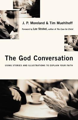 The God Conversation: Using Stories and Illustrations to Explain Your Faith - Moreland, J P, and Muehlhoff, Tim, and Strobel, Lee (Foreword by)