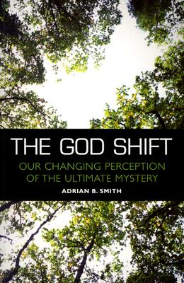 The God Shift: Our Changing Perception of the Ultimate Mystery - Smith, Adrian B