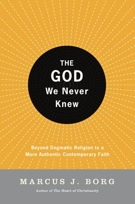 The God We Never Knew: Beyond Dogmatic Religion to a More Authenthic Contemporary Faith - Borg, Marcus J, Dr.