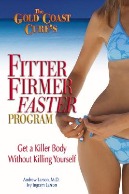The Gold Coast Cure's Fitter, Firmer, Faster Program: Get a Killer Body Without Killing Yourself - Larson M D, Andrew, and Larson, Ivy