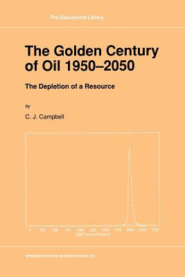 The Golden Century of Oil 1950 2050: The Depletion of a Resource - Campbell, C J