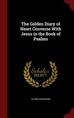 The Golden Diary of Heart Converse with Jesus in the Book of Psalms - Edersheim, Alfred