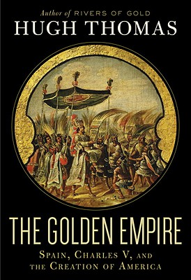 The Golden Empire: Spain, Charles V, and the Creation of America - Thomas, Hugh