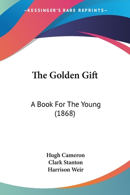 The Golden Gift: A Book for the Young (1868) - Cameron, Hugh (Illustrator), and Stanton, Clark (Illustrator), and Weir, Harrison (Illustrator)