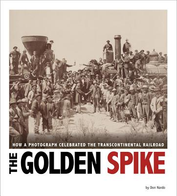 The Golden Spike: How a Photograph Celebrated the Transcontinental Railroad - Nardo, Don
