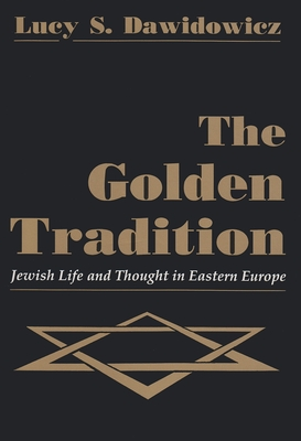 The Golden Tradition: Jewish Life and Thought in Eastern Europe - Dawidowicz, Lucy S