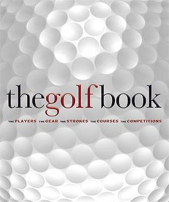 The Golf Book: The Players / The Gear / The Strokes / The Courses / The Championships -