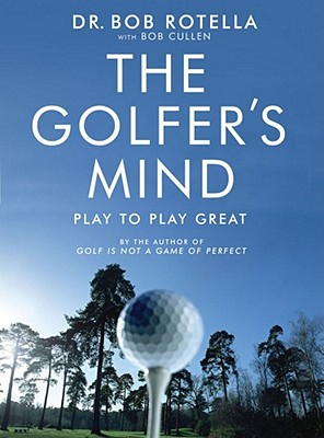 The Golfer's Mind: Play to Play Great - Rotella, Bob, Dr., and Cullen, Bob