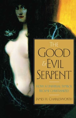 The Good and Evil Serpent: How a Universal Symbol Became Christianized - Charlesworth, James H
