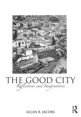 The Good City: Reflections and Imaginations - Jacobs, Allan B