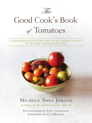 The Good Cook's Book of Tomatoes: A New World Discovery and Its Old World Impact, with More Than 150 Recipes - Jordan, Michele Anna, and Braker, Flo (Foreword by), and Gershman, Liza (Photographer)
