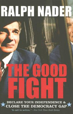 The Good Fight: Declare Your Independence & Close the Democracy Gap - Nader, Ralph