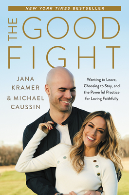 The Good Fight: Wanting to Leave, Choosing to Stay, and the Powerful Practice for Loving Faithfully - Kramer, Jana, and Caussin, Michael