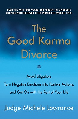 The Good Karma Divorce: Avoid Litigation, Turn Negative Emotions Into Positive Actions, and Get on with the Rest of Your Life - Lowrance, Michele F, Judge