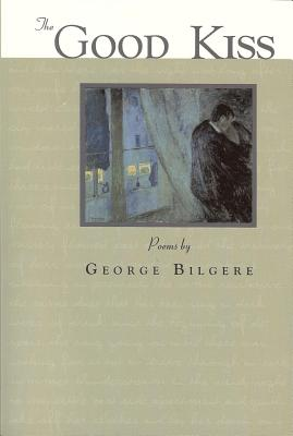 The Good Kiss: Poems - Bilgere, George